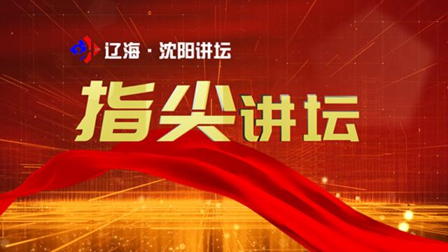 辽海·沈阳讲坛2021之指尖讲坛