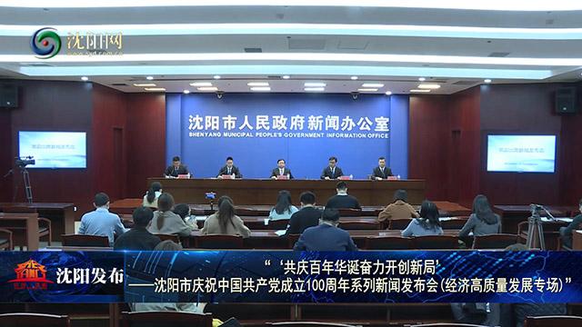 沈阳市召开庆祝中国共产党成立100周年经济高质量发展专场新闻发布会